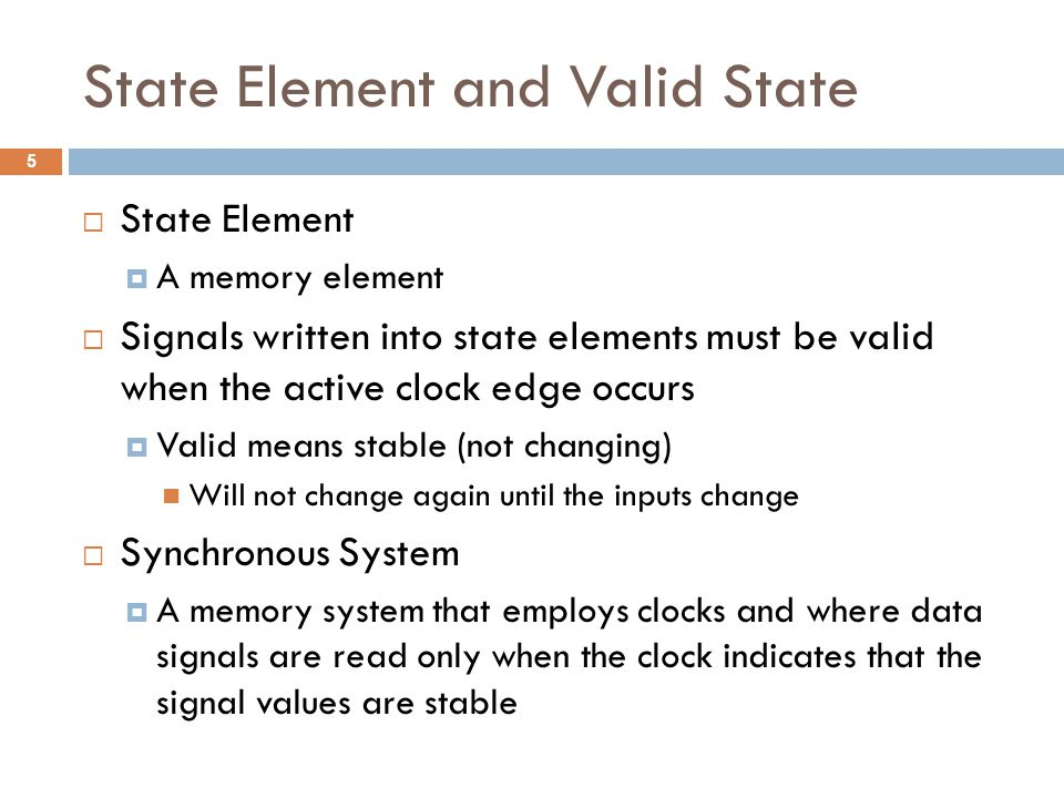 State Element and Valid State  State Element  A memory element  Signals written into state elements must be valid when the active clock edge occurs  Valid means stable (not changing) Will not change again until the inputs change  Synchronous System  A memory system that employs clocks and where data signals are read only when the clock indicates that the signal values are stable 5