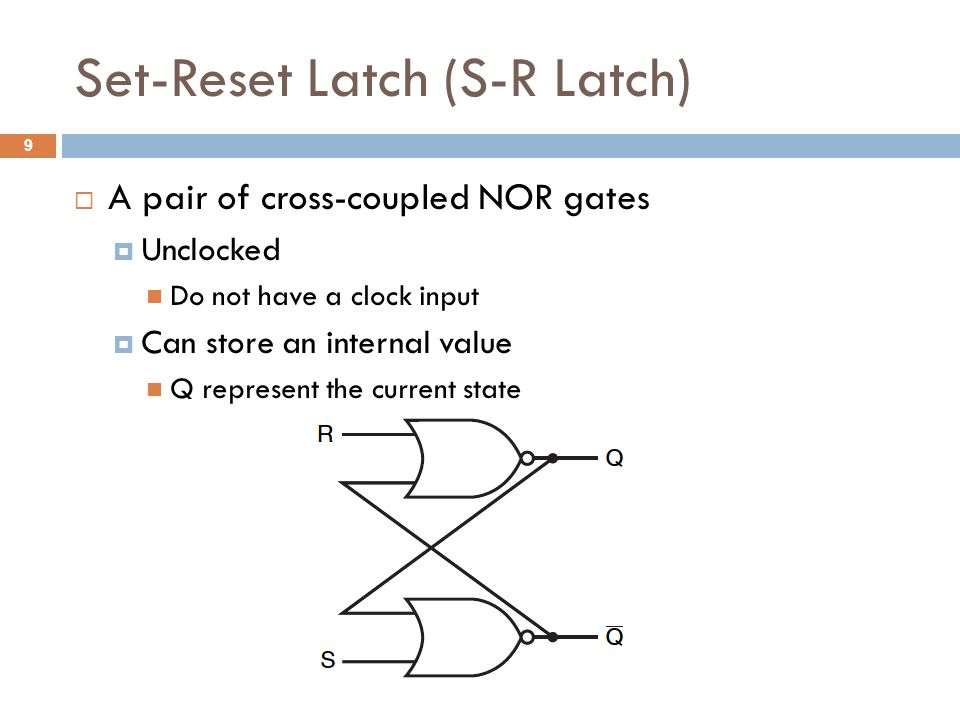 S-R Latch (Cont.)  S=0 and R=0  NOR gates are equivalent to inverters  Previous States are stored  S=1 and R=0  Q=1 and ~Q=0  S=0 and R=1  Q=0 and ~Q=1  S=1 and R=1  Oscillated, metastable 10