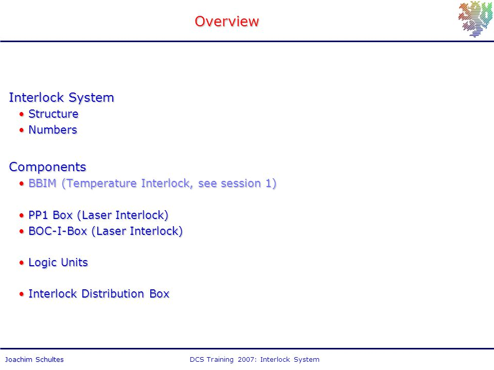 DCS Training 2007: Interlock SystemJoachim Schultes Overview Interlock System StructureStructure NumbersNumbersComponents BBIM (Temperature Interlock, see session 1)BBIM (Temperature Interlock, see session 1) PP1 Box (Laser Interlock)PP1 Box (Laser Interlock) BOC-I-Box (Laser Interlock)BOC-I-Box (Laser Interlock) Logic UnitsLogic Units Interlock Distribution BoxInterlock Distribution Box