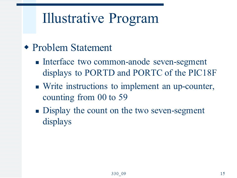 Illustrative Program  Problem Statement Interface two common-anode seven-segment displays to PORTD and PORTC of the PIC18F Write instructions to implement an up-counter, counting from 00 to 59 Display the count on the two seven-segment displays 330_0915