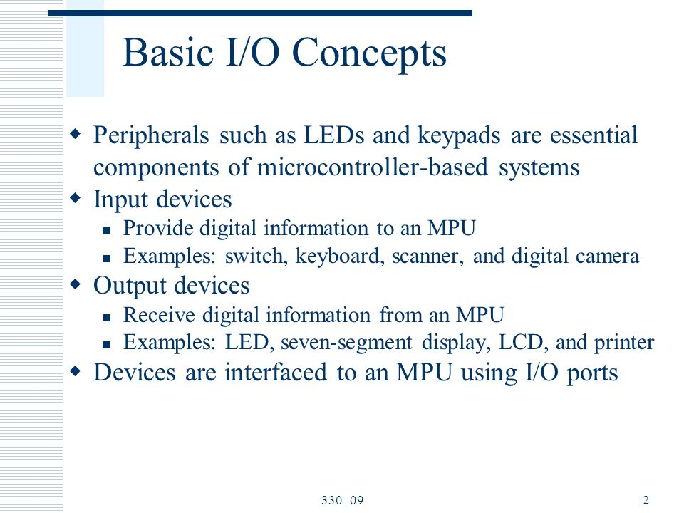 Basic I/O Concepts  Peripherals such as LEDs and keypads are essential components of microcontroller-based systems  Input devices Provide digital information to an MPU Examples: switch, keyboard, scanner, and digital camera  Output devices Receive digital information from an MPU Examples: LED, seven-segment display, LCD, and printer  Devices are interfaced to an MPU using I/O ports 2330_09
