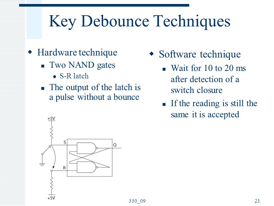 Key Debounce Techniques  Hardware technique Two NAND gates S-R latch The output of the latch is a pulse without a bounce  Software technique Wait for 10 to 20 ms after detection of a switch closure If the reading is still the same it is accepted 330_0921