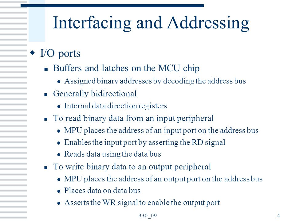 Interfacing and Addressing  I/O ports Buffers and latches on the MCU chip Assigned binary addresses by decoding the address bus Generally bidirectional Internal data direction registers To read binary data from an input peripheral MPU places the address of an input port on the address bus Enables the input port by asserting the RD signal Reads data using the data bus To write binary data to an output peripheral MPU places the address of an output port on the address bus Places data on data bus Asserts the WR signal to enable the output port 4330_09