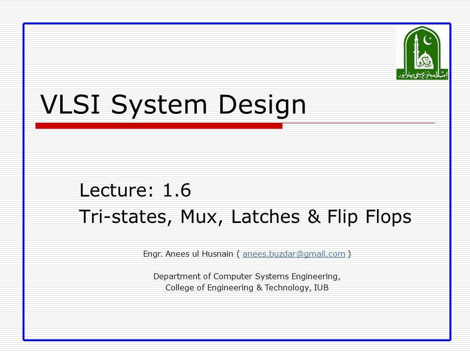 VLSI System Design Lecture: 1.6 Tri-states, Mux, Latches & Flip Flops Engr.