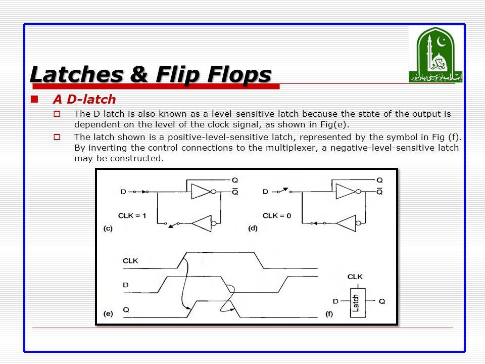 Latches & Flip Flops A D-latch  The D latch is also known as a level-sensitive latch because the state of the output is dependent on the level of the