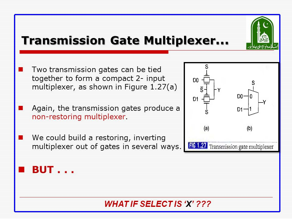 Transmission Gate Multiplexer … Two transmission gates can be tied together to form a compact 2- input multiplexer, as shown in Figure 1.27(a) Again,