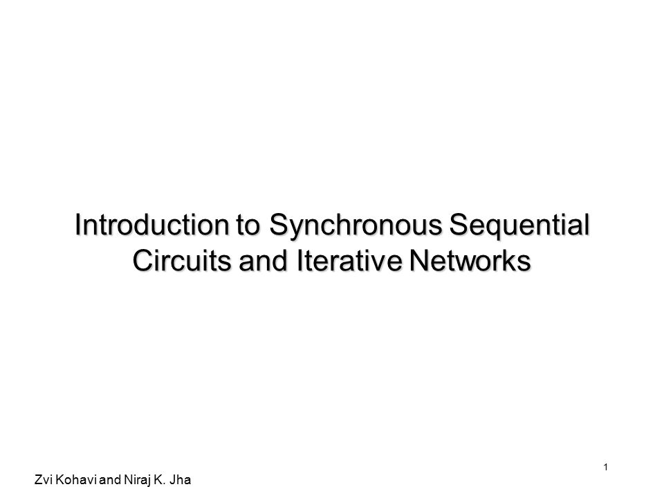 Zvi Kohavi and Niraj K. Jha 1 Introduction to Synchronous Sequential Circuits and Iterative Networks