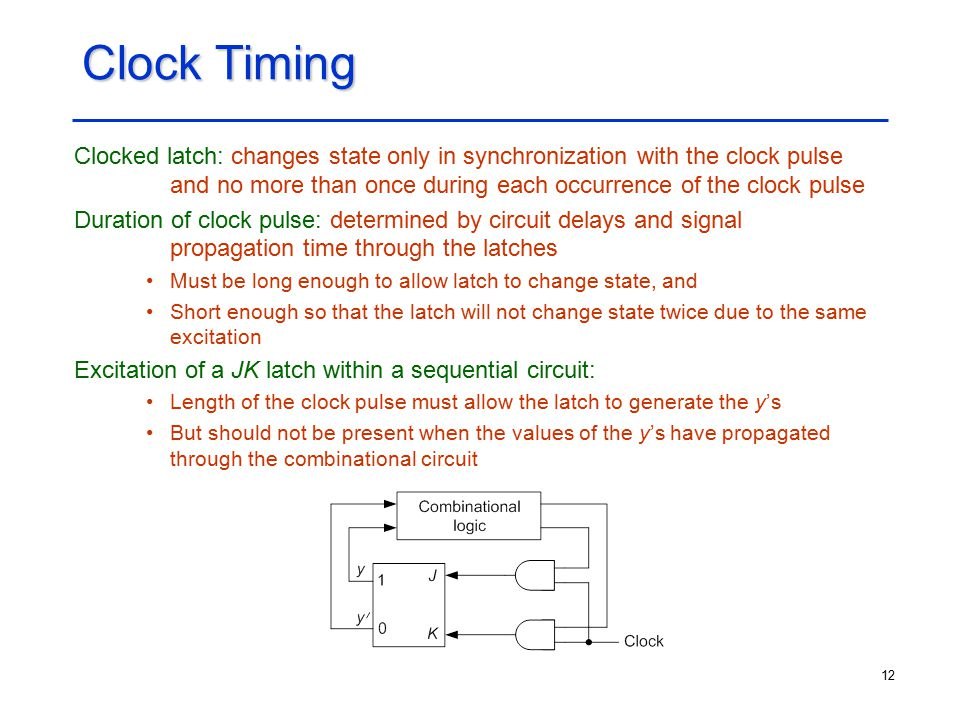 12 Clock Timing Clocked latch: changes state only in synchronization with the clock pulse and no more than once during each occurrence of the clock pu