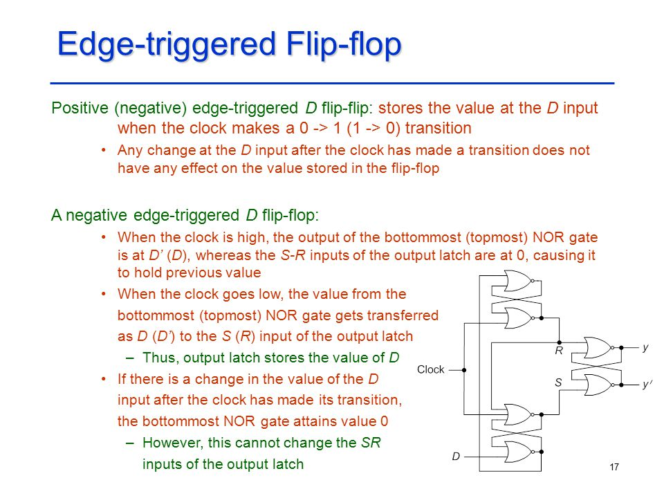 17 Edge-triggered Flip-flop Positive (negative) edge-triggered D flip-flip: stores the value at the D input when the clock makes a 0 -> 1 (1 -> 0) tra
