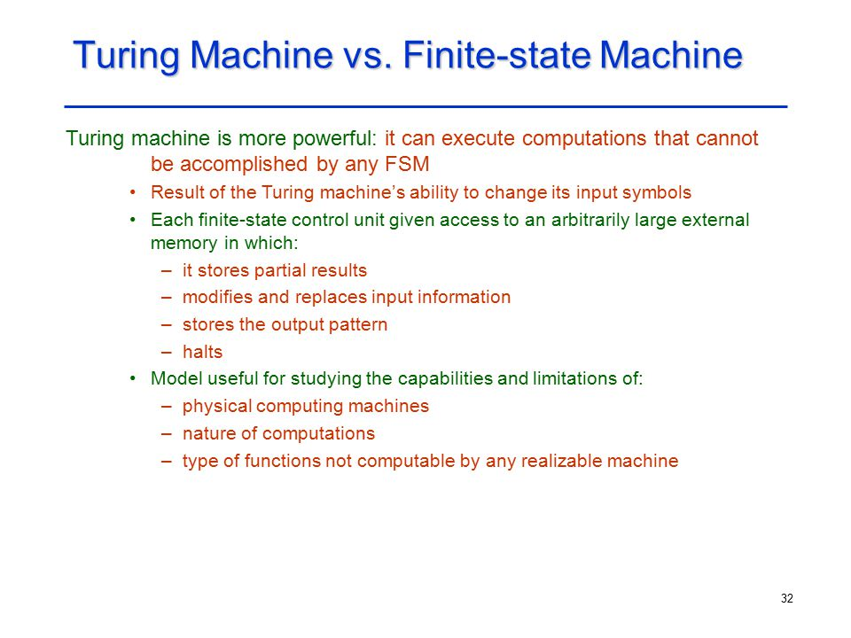 32 Turing Machine vs. Finite-state Machine Turing machine is more powerful: it can execute computations that cannot be accomplished by any FSM Result