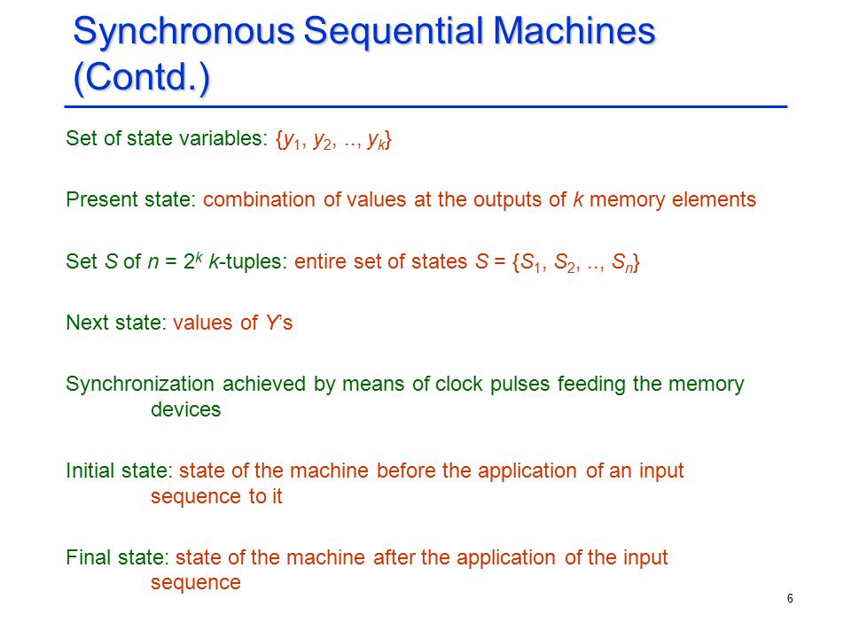 6 Synchronous Sequential Machines (Contd.) Set of state variables: {y 1, y 2,.., y k } Present state: combination of values at the outputs of k memory