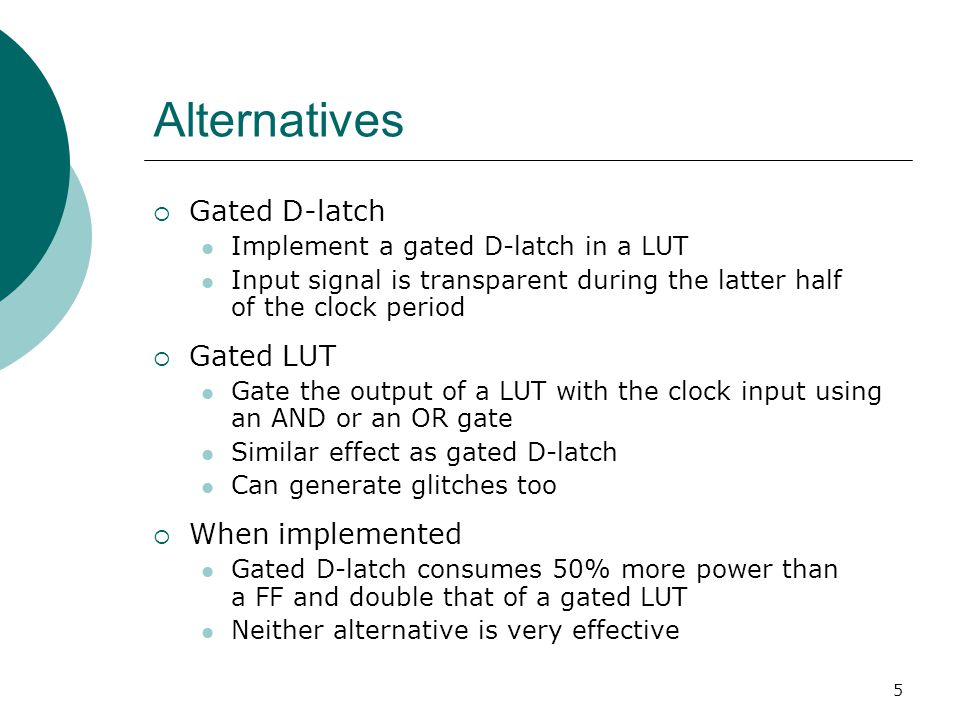 5 Alternatives  Gated D-latch Implement a gated D-latch in a LUT Input signal is transparent during the latter half of the clock period  Gated LUT G