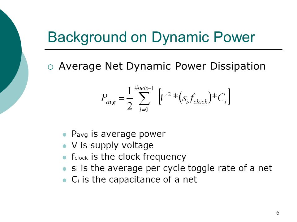 17 Net Capacitance  We need to be able to estimate net capacitance to figure out the difference in dynamic power dissipation due to a change in the transition density of a net  Relate net capacitance (unavailable directly) to net delay (available through timing report) Distinguish between nets of different fanout