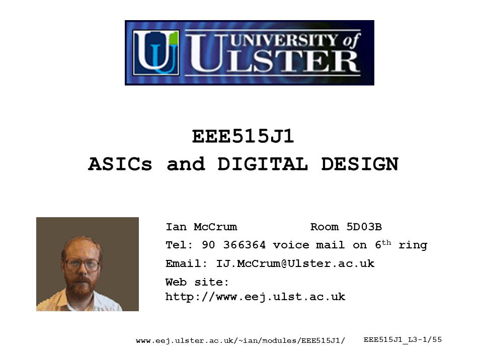 www.eej.ulster.ac.uk/~ian/modules/EEE515J1/ EEE515J1_L3-1/55 EEE515J1 ASICs and DIGITAL DESIGN Ian McCrumRoom 5D03B Tel: 90 366364 voice mail on 6 th