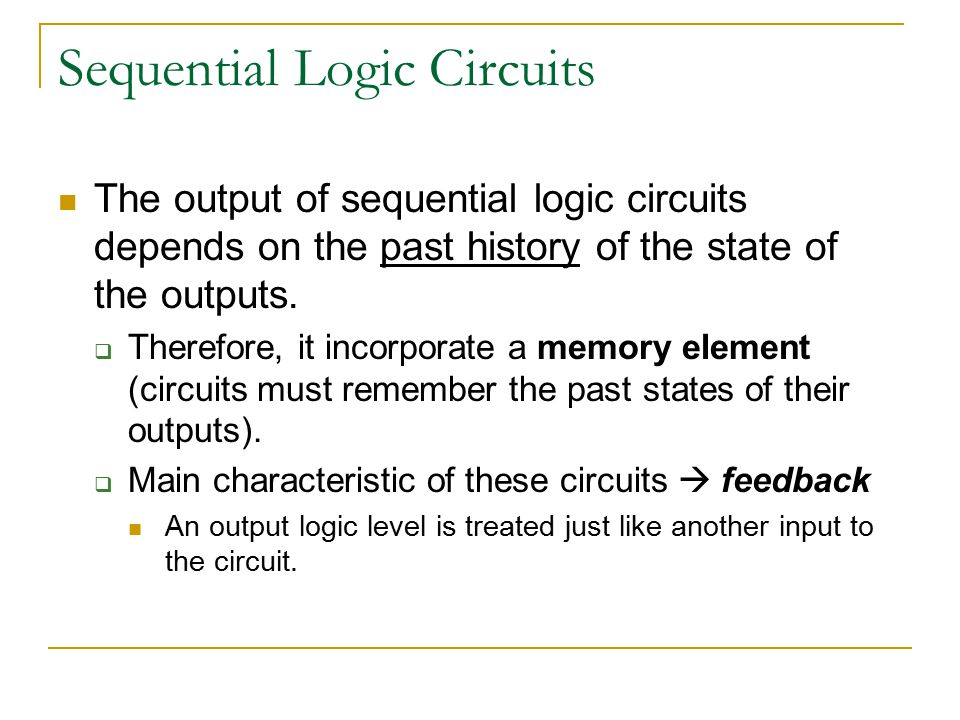 Sequential Logic Circuits The output of sequential logic circuits depends on the past history of the state of the outputs.  Therefore, it incorporate