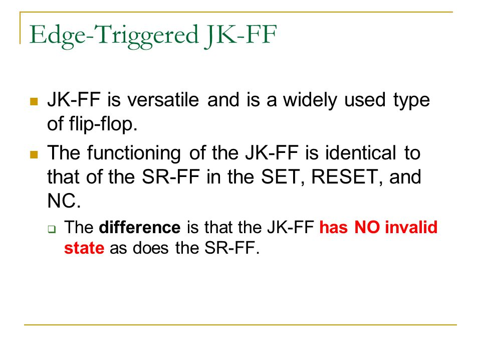 Edge-Triggered JK-FF JK-FF is versatile and is a widely used type of flip-flop. The functioning of the JK-FF is identical to that of the SR-FF in the