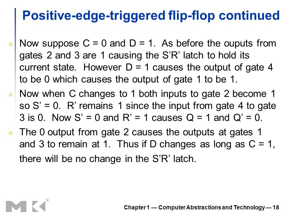 Chapter 1 — Computer Abstractions and Technology — 18 Positive-edge-triggered flip-flop continued Now suppose C = 0 and D = 1. As before the ouputs fr