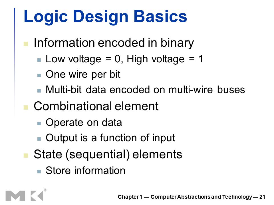 Chapter 1 — Computer Abstractions and Technology — 21 Logic Design Basics Information encoded in binary Low voltage = 0, High voltage = 1 One wire per bit Multi-bit data encoded on multi-wire buses Combinational element Operate on data Output is a function of input State (sequential) elements Store information