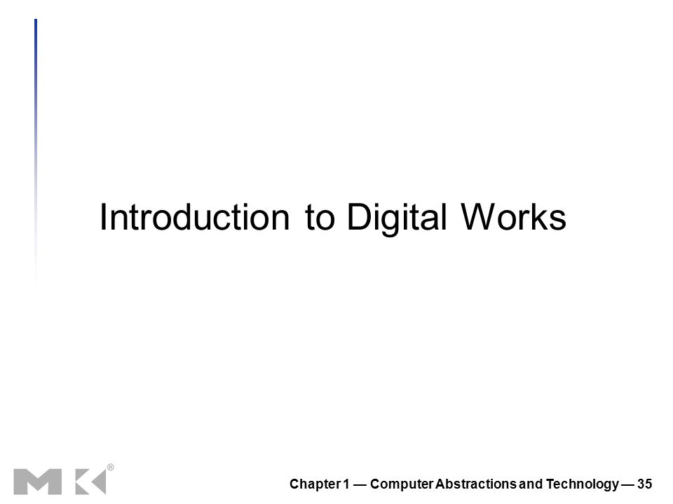 Chapter 1 — Computer Abstractions and Technology — 35 Introduction to Digital Works