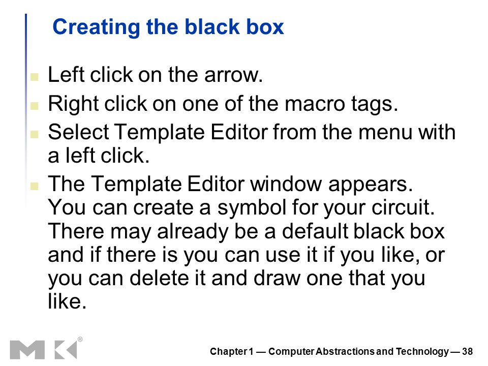 Chapter 1 — Computer Abstractions and Technology — 38 Creating the black box Left click on the arrow.