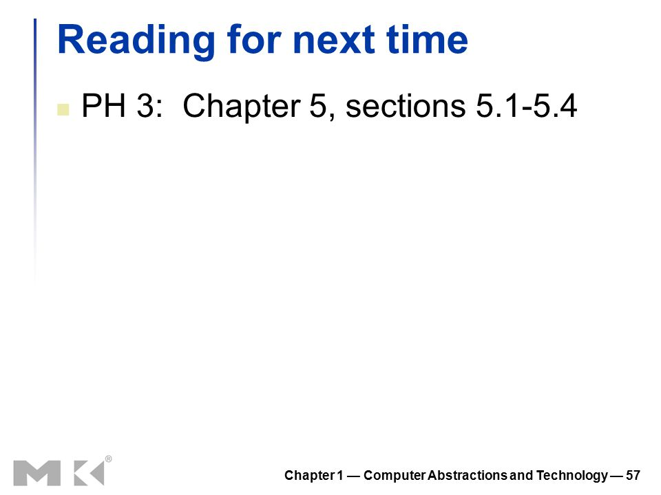 Chapter 1 — Computer Abstractions and Technology — 57 Reading for next time PH 3: Chapter 5, sections 5.1-5.4