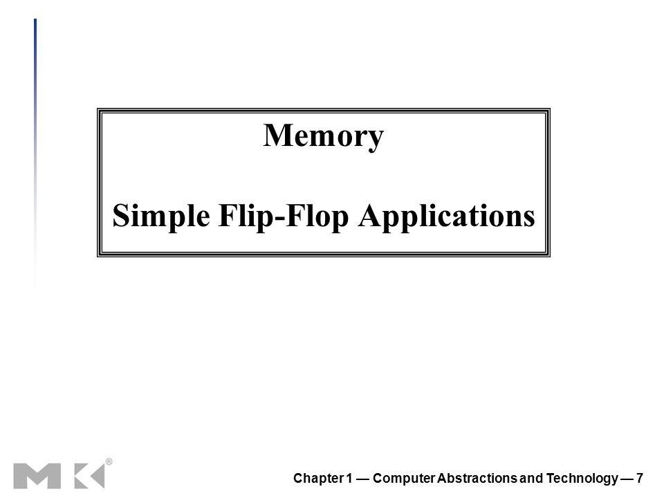 Chapter 1 — Computer Abstractions and Technology — 7 Memory Simple Flip-Flop Applications