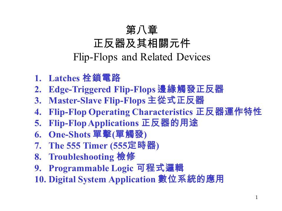 1 第八章 正反器及其相關元件 Flip-Flops and Related Devices 1.Latches 栓鎖電路 2.Edge-Triggered Flip-Flops 邊緣觸發正反器 3.Master-Slave Flip-Flops 主從式正反器 4.Flip-Flop Operating Characteristics 正反器運作特性 5.Flip-Flop Applications 正反器的用途 6.One-Shots 單擊 ( 單觸發 ) 7.The 555 Timer (555 定時器 ) 8.Troubleshooting 檢修 9.Programmable Logic 可程式邏輯 10.Digital System Application 數位系統的應用