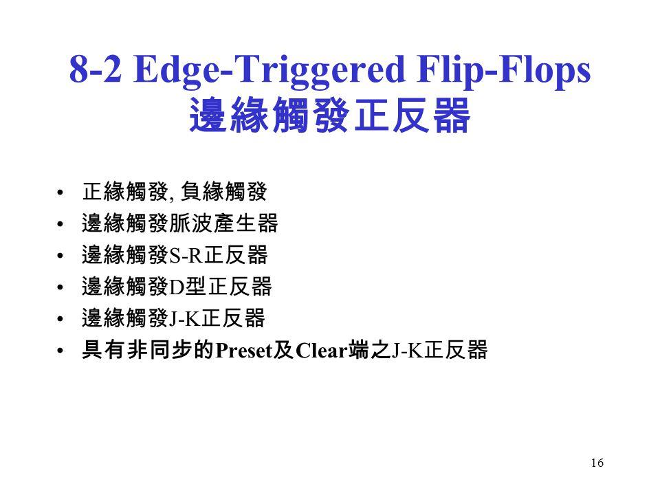 16 8-2 Edge-Triggered Flip-Flops 邊緣觸發正反器 正緣觸發, 負緣觸發 邊緣觸發脈波產生器 邊緣觸發 S-R 正反器 邊緣觸發 D 型正反器 邊緣觸發 J-K 正反器 具有非同步的 Preset 及 Clear 端之 J-K 正反器