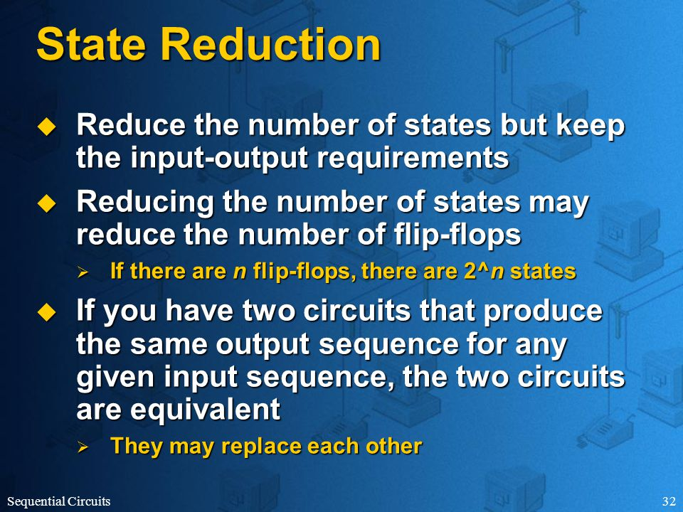 Sequential Circuits32 State Reduction  Reduce the number of states but keep the input-output requirements  Reducing the number of states may reduce the number of flip-flops  If there are n flip-flops, there are 2^n states  If you have two circuits that produce the same output sequence for any given input sequence, the two circuits are equivalent  They may replace each other