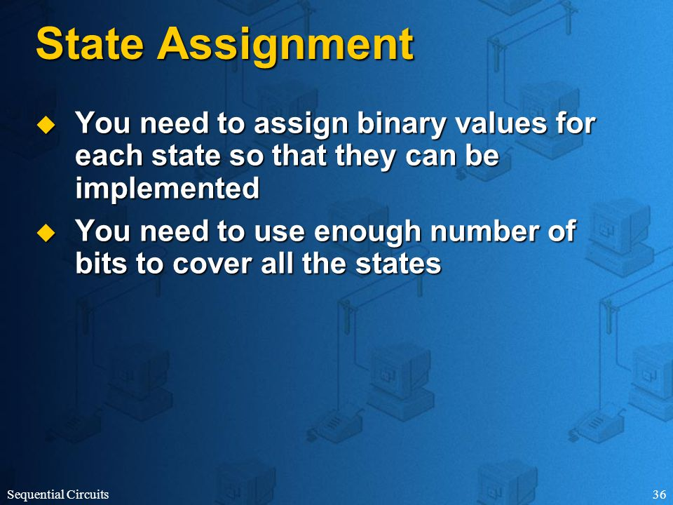 Sequential Circuits36 State Assignment  You need to assign binary values for each state so that they can be implemented  You need to use enough number of bits to cover all the states