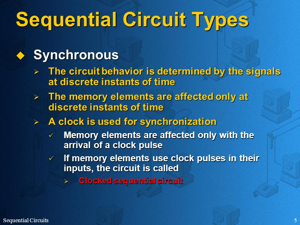 Sequential Circuits5 Sequential Circuit Types  Synchronous  The circuit behavior is determined by the signals at discrete instants of time  The memory elements are affected only at discrete instants of time  A clock is used for synchronization Memory elements are affected only with the arrival of a clock pulse Memory elements are affected only with the arrival of a clock pulse If memory elements use clock pulses in their inputs, the circuit is called If memory elements use clock pulses in their inputs, the circuit is called  Clocked sequential circuit