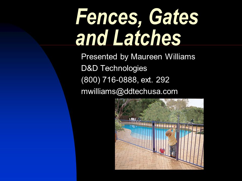 Fences, Gates and Latches Presented by Maureen Williams D&D Technologies (800) 716-0888, ext.
