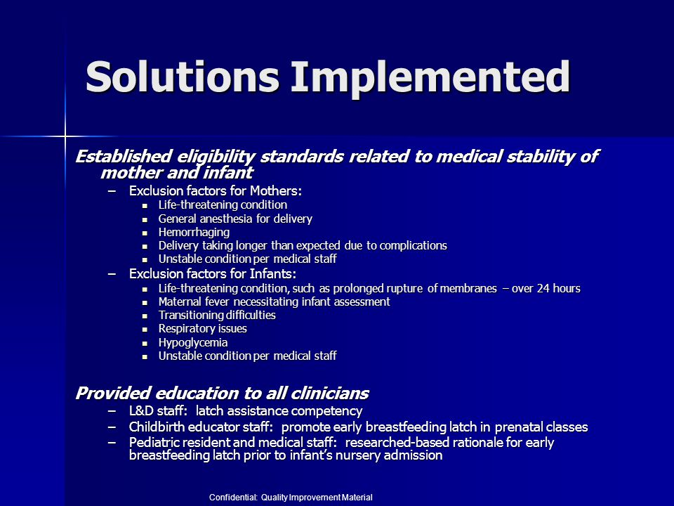 Solutions Implemented Established eligibility standards related to medical stability of mother and infant –Exclusion factors for Mothers: Life-threatening condition Life-threatening condition General anesthesia for delivery General anesthesia for delivery Hemorrhaging Hemorrhaging Delivery taking longer than expected due to complications Delivery taking longer than expected due to complications Unstable condition per medical staff Unstable condition per medical staff –Exclusion factors for Infants: Life-threatening condition, such as prolonged rupture of membranes – over 24 hours Life-threatening condition, such as prolonged rupture of membranes – over 24 hours Maternal fever necessitating infant assessment Maternal fever necessitating infant assessment Transitioning difficulties Transitioning difficulties Respiratory issues Respiratory issues Hypoglycemia Hypoglycemia Unstable condition per medical staff Unstable condition per medical staff Provided education to all clinicians –L&D staff: latch assistance competency –Childbirth educator staff: promote early breastfeeding latch in prenatal classes –Pediatric resident and medical staff: researched-based rationale for early breastfeeding latch prior to infant's nursery admission Confidential: Quality Improvement Material