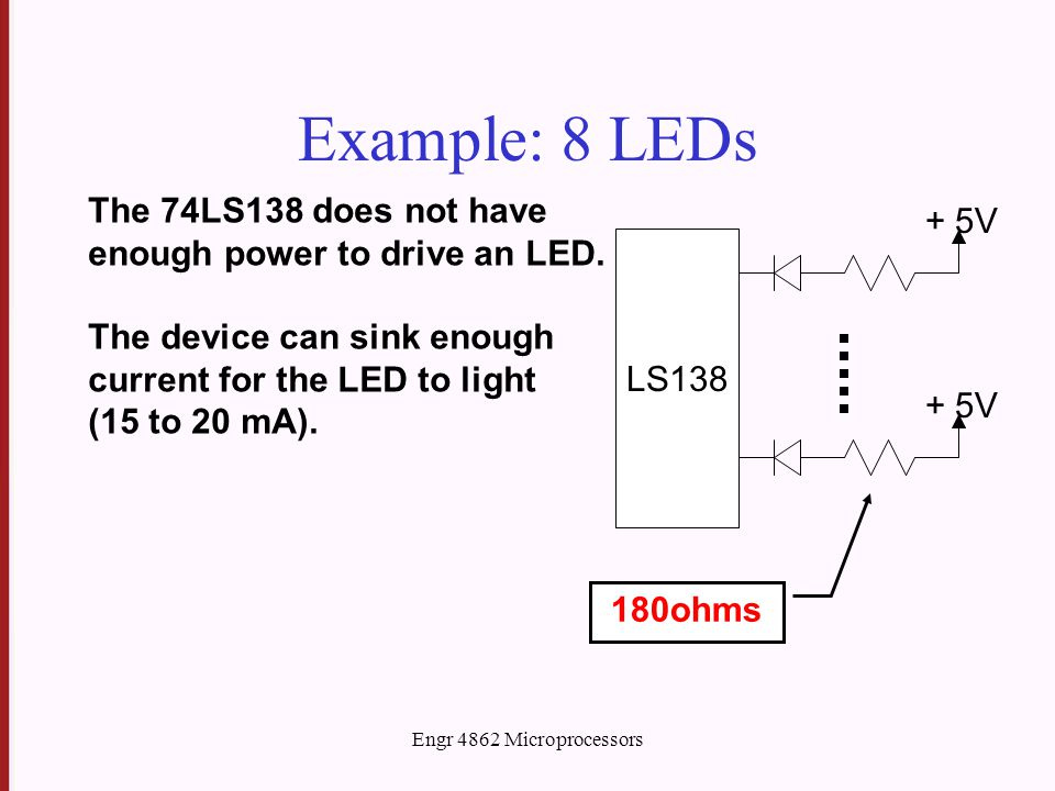 Engr 4862 Microprocessors Example: 8 LEDs LS138 + 5V The 74LS138 does not have enough power to drive an LED. The device can sink enough current for th