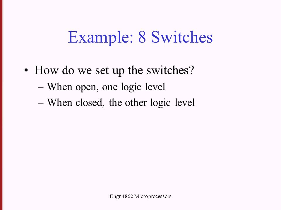 Example: 8 Switches How do we set up the switches? –When open, one logic level –When closed, the other logic level