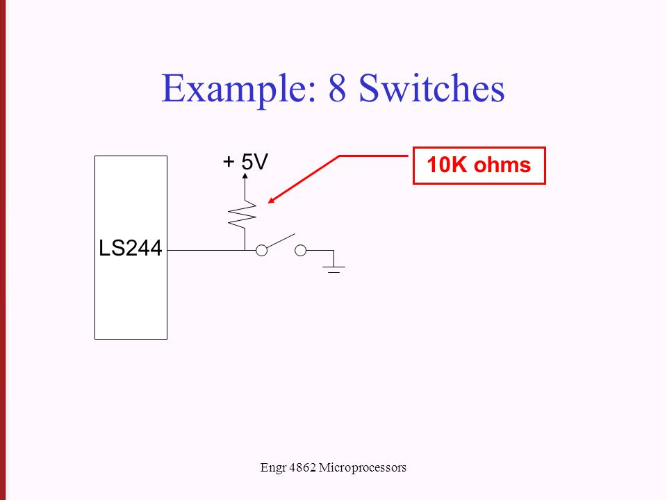 Engr 4862 Microprocessors Example: 8 Switches LS244 + 5V 10K ohms