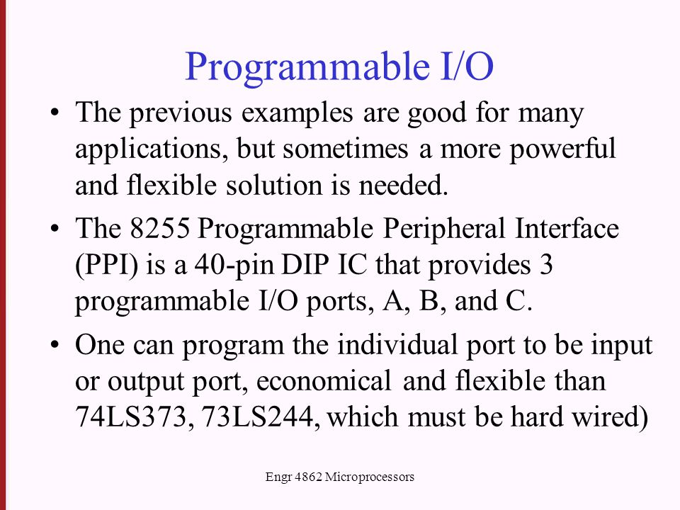 Programmable I/O The previous examples are good for many applications, but sometimes a more powerful and flexible solution is needed. The 8255 Program