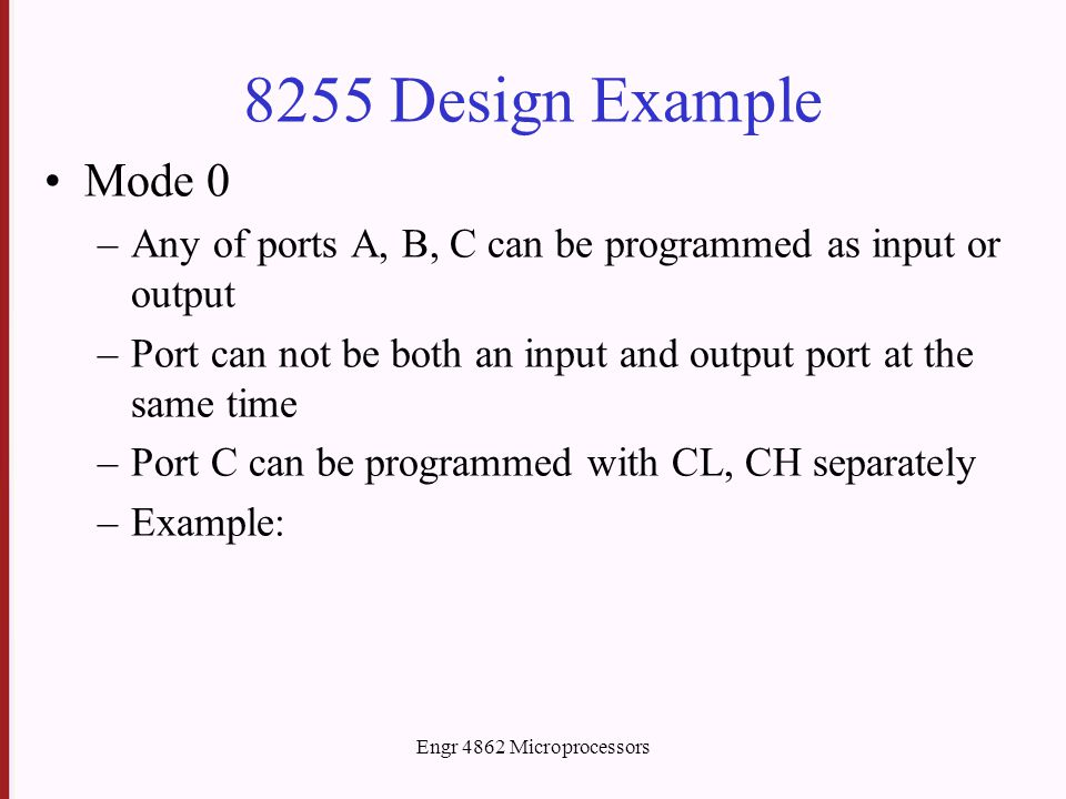 Engr 4862 Microprocessors 8255 Design Example Mode 0 –Any of ports A, B, C can be programmed as input or output –Port can not be both an input and out