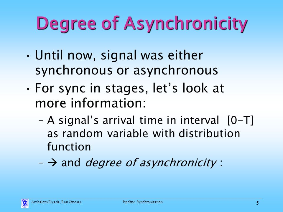Avshalom Elyada, Ran GinosarPipeline Synchronization 5 Degree of Asynchronicity Until now, signal was either synchronous or asynchronous For sync in stages, let's look at more information: –A signal's arrival time in interval [0-T] as random variable with distribution function –  and degree of asynchronicity :