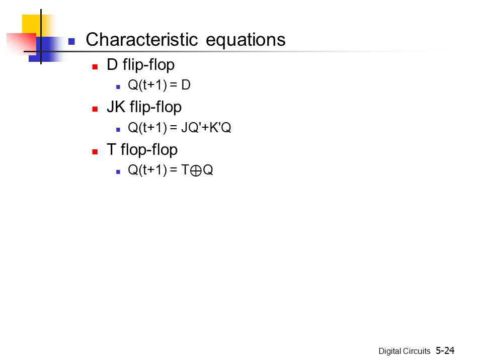 Digital Circuits 5-24 Characteristic equations D flip-flop Q(t+1) = D JK flip-flop Q(t+1) = JQ +K Q T flop-flop Q(t+1) = T ⊕ Q