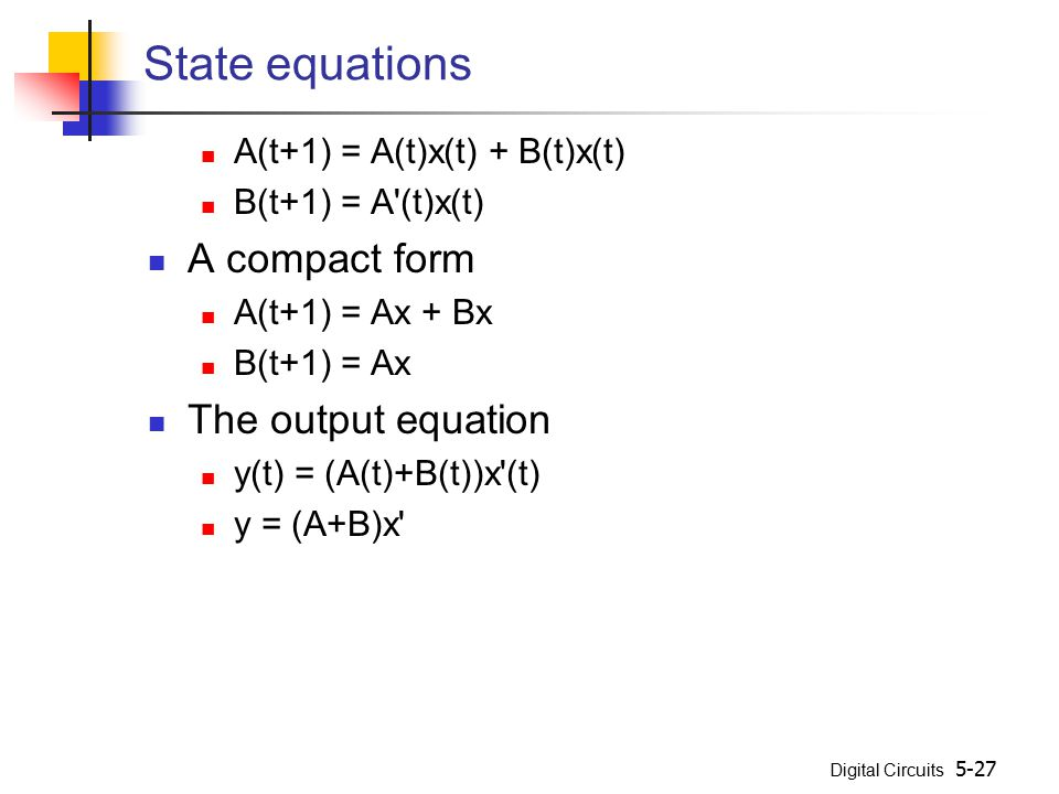 Digital Circuits 5-27 State equations A(t+1) = A(t)x(t) + B(t)x(t) B(t+1) = A'(t)x(t) A compact form A(t+1) = Ax + Bx B(t+1) = Ax The output equation