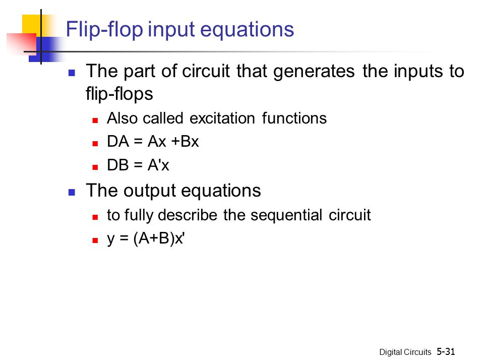 Digital Circuits 5-31 Flip-flop input equations The part of circuit that generates the inputs to flip-flops Also called excitation functions DA = Ax +