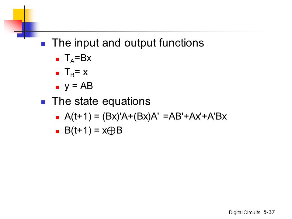 Digital Circuits 5-37 The input and output functions T A =Bx T B = x y = AB The state equations A(t+1) = (Bx)'A+(Bx)A' =AB'+Ax'+A'Bx B(t+1) = x ⊕ B