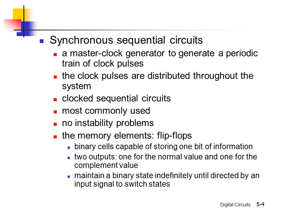 Digital Circuits 5-4 Synchronous sequential circuits a master-clock generator to generate a periodic train of clock pulses the clock pulses are distri