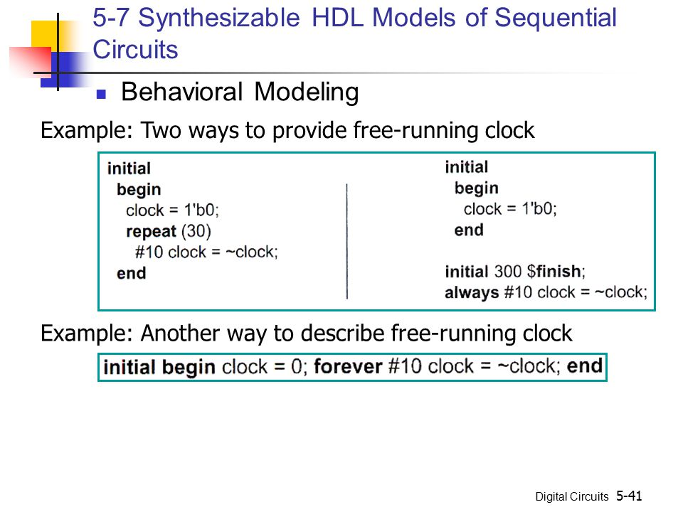 Digital Circuits 5-41 5-7 Synthesizable HDL Models of Sequential Circuits Behavioral Modeling Example: Two ways to provide free-running clock Example:
