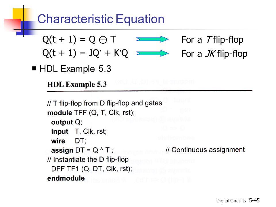 Digital Circuits 5-45 Characteristic Equation Q(t + 1) = Q ⊕ T Q(t + 1) = JQ + KQ For a T flip-flop For a JK flip-flop ■ HDL Example 5.3