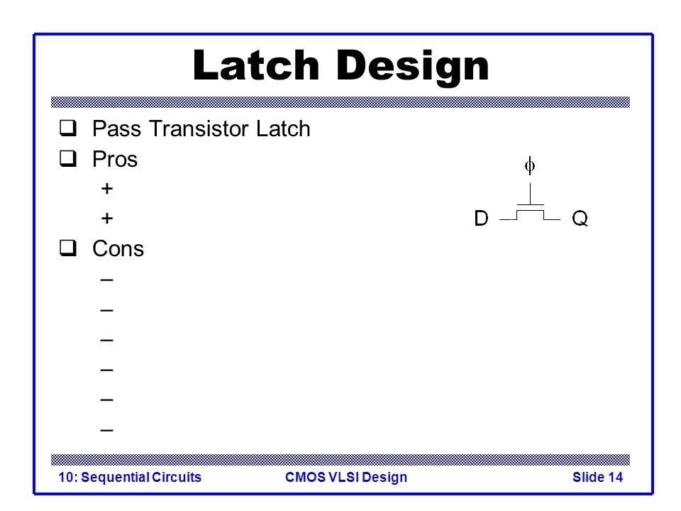 CMOS VLSI Design10: Sequential CircuitsSlide 14 Latch Design  Pass Transistor Latch  Pros +  Cons –
