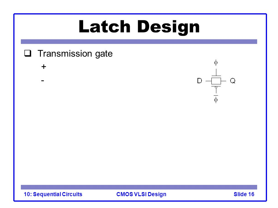 CMOS VLSI Design10: Sequential CircuitsSlide 16 Latch Design  Transmission gate + -