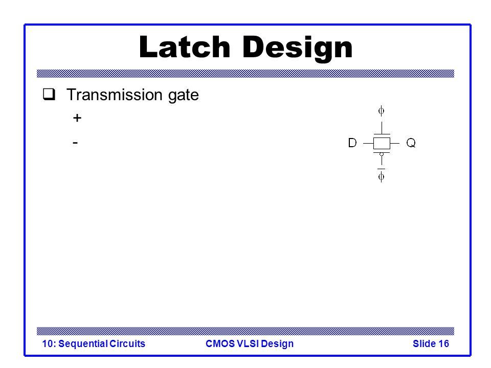 CMOS VLSI Design10: Sequential CircuitsSlide 16 Latch Design  Transmission gate + -