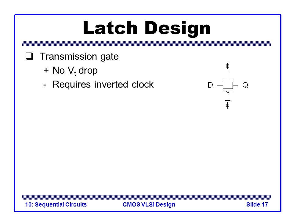 CMOS VLSI Design10: Sequential CircuitsSlide 17 Latch Design  Transmission gate +No V t drop - Requires inverted clock